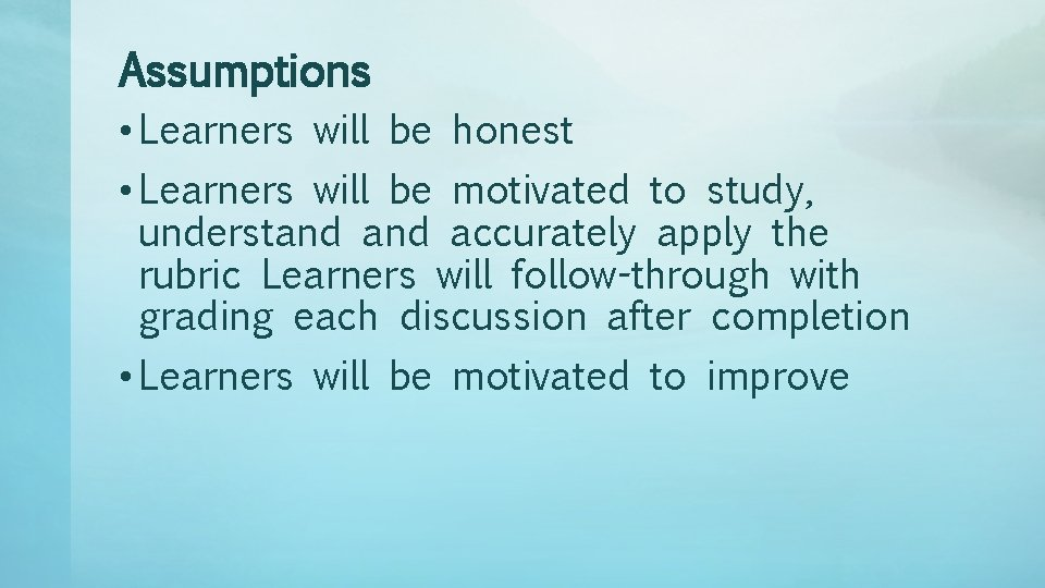 Assumptions • Learners will be honest • Learners will be motivated to study, understand