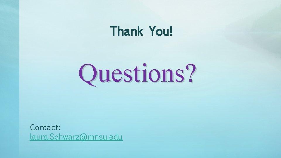 Thank You! Questions? Contact: laura. Schwarz@mnsu. edu