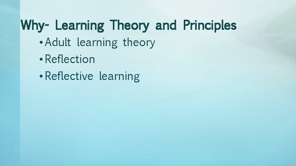 Why- Learning Theory and Principles • Adult learning theory • Reflection • Reflective learning