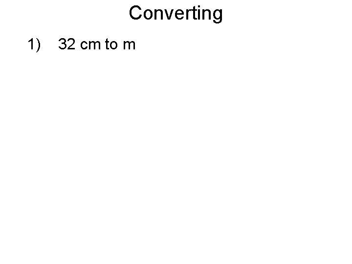 Converting 1) 32 cm to m