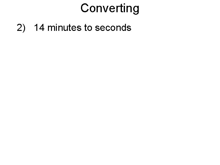 Converting 2) 14 minutes to seconds