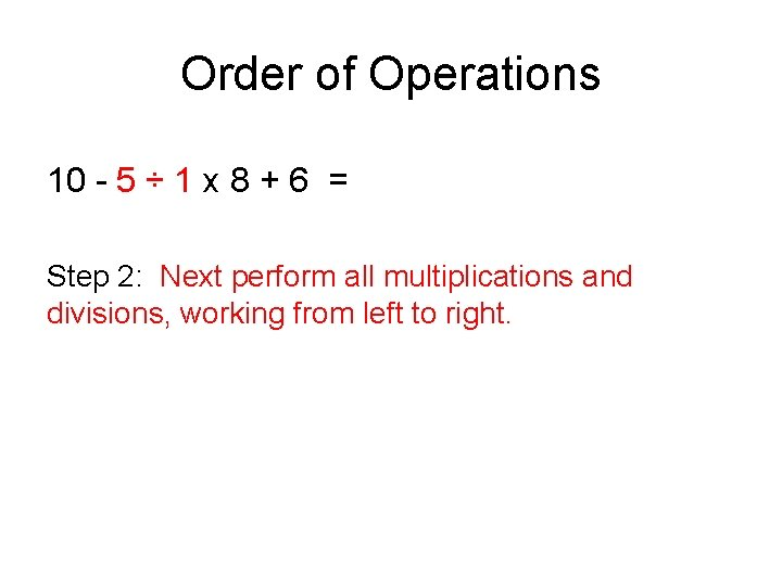 Order of Operations 10 - 5 ÷ 1 x 8 + 6 = Step
