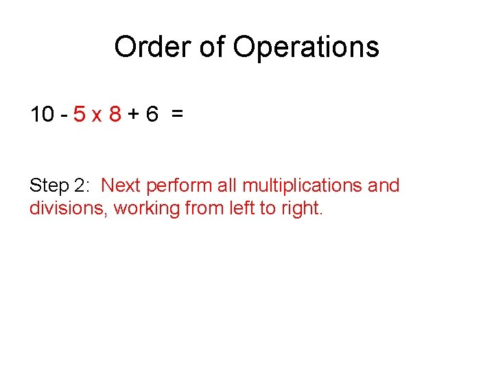 Order of Operations 10 - 5 x 8 + 6 = Step 2: Next