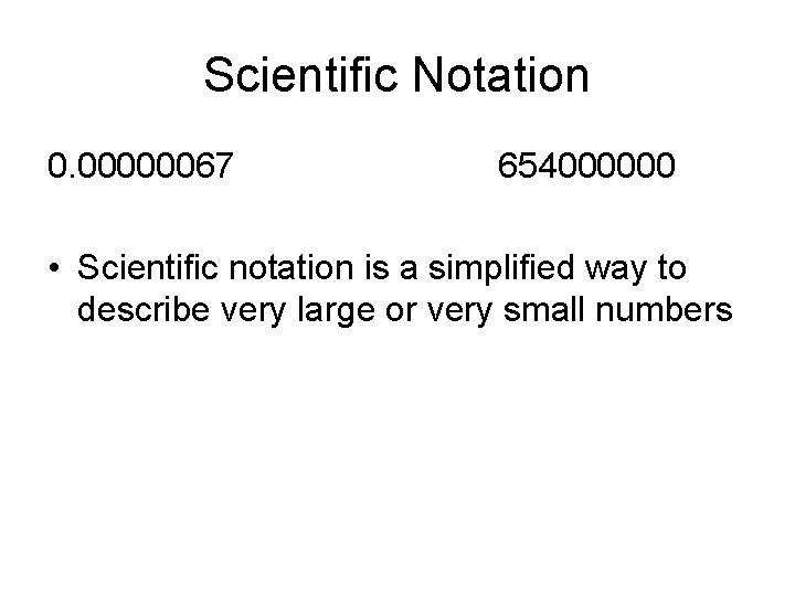 Scientific Notation 0. 00000067 654000000 • Scientific notation is a simplified way to describe