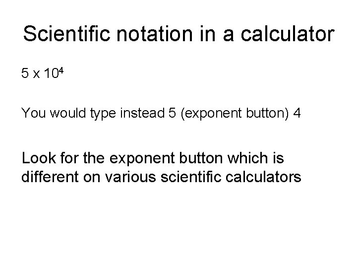 Scientific notation in a calculator 5 x 104 You would type instead 5 (exponent