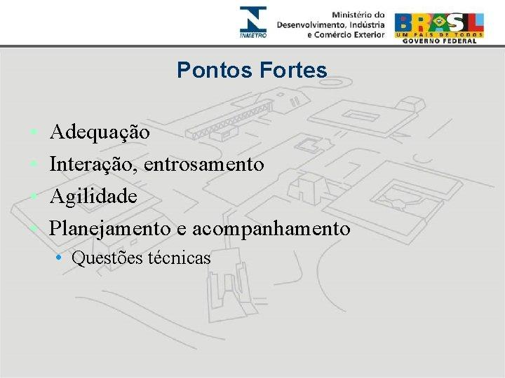 Pontos Fortes • • Adequação Interação, entrosamento Agilidade Planejamento e acompanhamento • Questões técnicas