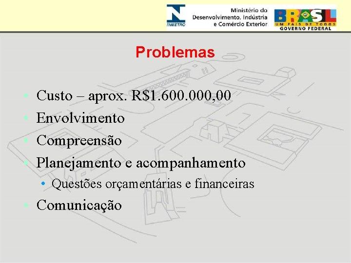 Problemas • • Custo – aprox. R$1. 600. 000, 00 Envolvimento Compreensão Planejamento e