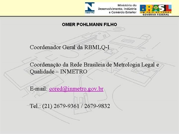OMER POHLMANN FILHO Coordenador Geral da RBMLQ-I Coordenação da Rede Brasileia de Metrologia Legal