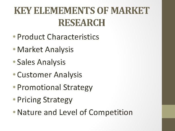 KEY ELEMEMENTS OF MARKET RESEARCH • Product Characteristics • Market Analysis • Sales Analysis