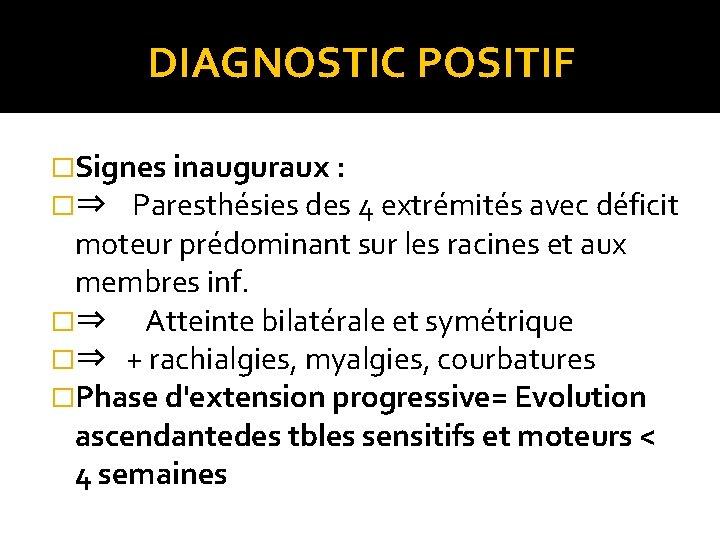 DIAGNOSTIC POSITIF �Signes inauguraux : �⇒ Paresthésies des 4 extrémités avec déficit moteur prédominant