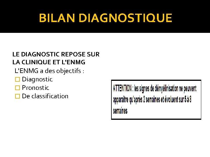 BILAN DIAGNOSTIQUE LE DIAGNOSTIC REPOSE SUR LA CLINIQUE ET L'ENMG a des objectifs :