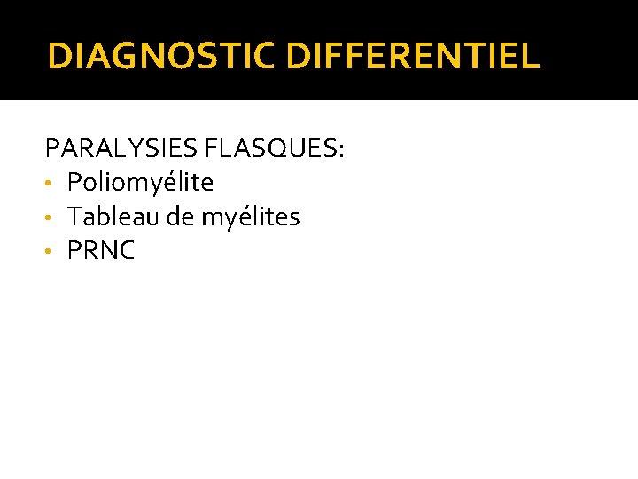 DIAGNOSTIC DIFFERENTIEL PARALYSIES FLASQUES: • Poliomyélite • Tableau de myélites • PRNC