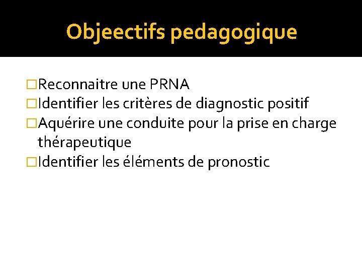 Objeectifs pedagogique �Reconnaitre une PRNA �Identifier les critères de diagnostic positif �Aquérire une conduite