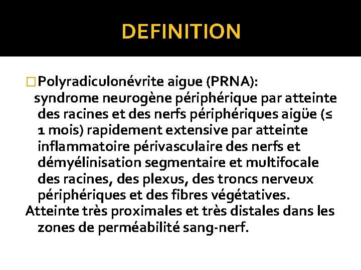 DEFINITION �Polyradiculonévrite aigue (PRNA): syndrome neurogène périphérique par atteinte des racines et des nerfs