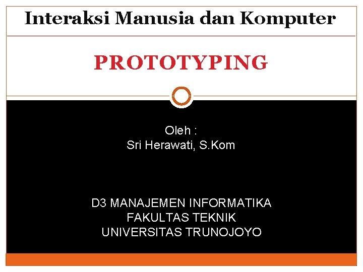 Interaksi Manusia dan Komputer PROTOTYPING Oleh : Sri Herawati, S. Kom D 3 MANAJEMEN