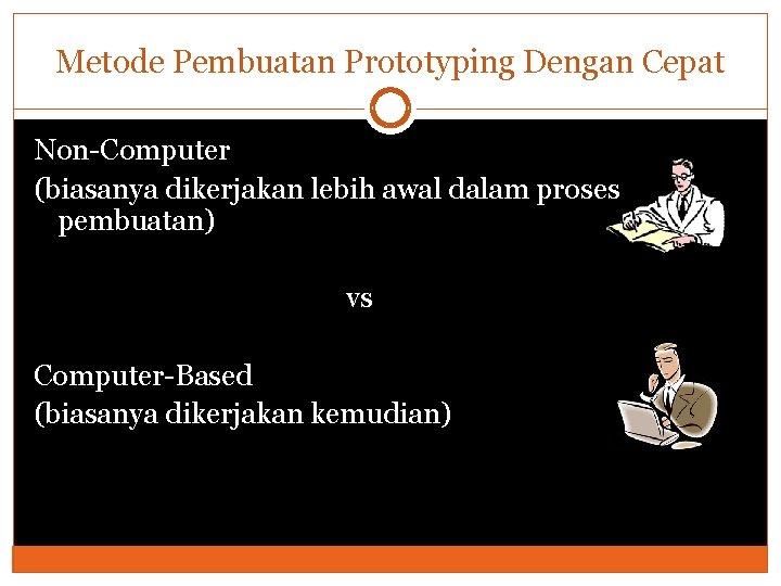 Metode Pembuatan Prototyping Dengan Cepat Non-Computer (biasanya dikerjakan lebih awal dalam proses pembuatan) vs