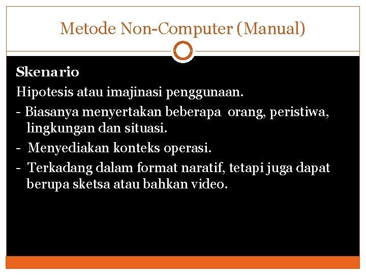 Metode Non-Computer (Manual) Skenario Hipotesis atau imajinasi penggunaan. - Biasanya menyertakan beberapa orang, peristiwa,