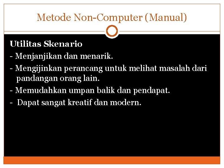 Metode Non-Computer (Manual) Utilitas Skenario - Menjanjikan dan menarik. - Mengijinkan perancang untuk melihat