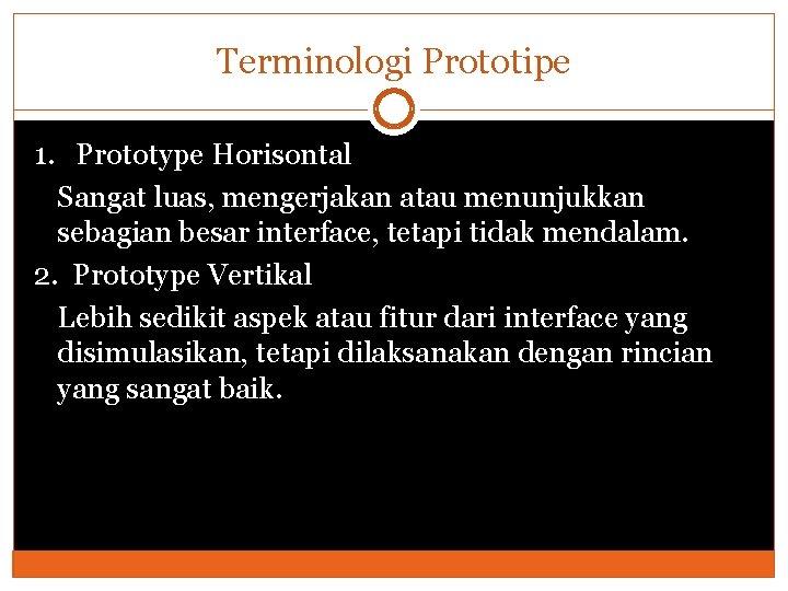 Terminologi Prototipe 1. Prototype Horisontal Sangat luas, mengerjakan atau menunjukkan sebagian besar interface, tetapi