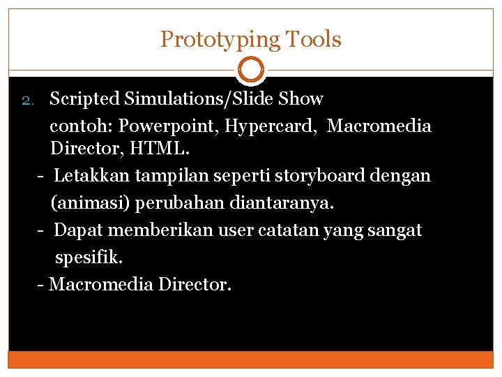 Prototyping Tools 2. Scripted Simulations/Slide Show contoh: Powerpoint, Hypercard, Macromedia Director, HTML. - Letakkan