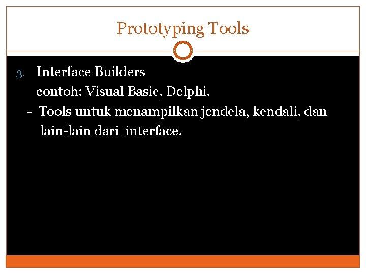Prototyping Tools 3. Interface Builders contoh: Visual Basic, Delphi. - Tools untuk menampilkan jendela,