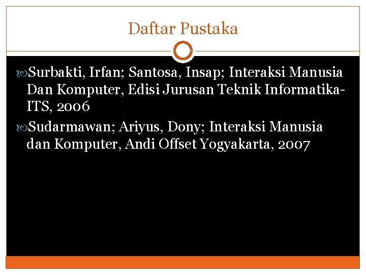 Daftar Pustaka Surbakti, Irfan; Santosa, Insap; Interaksi Manusia Dan Komputer, Edisi Jurusan Teknik Informatika.