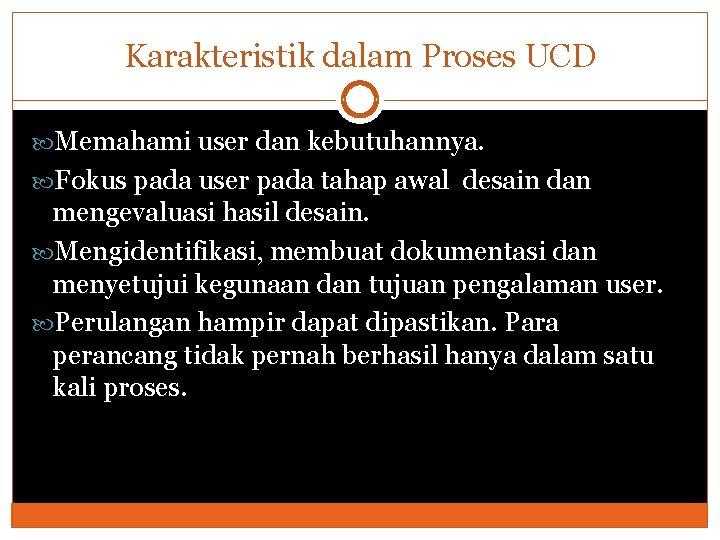 Karakteristik dalam Proses UCD Memahami user dan kebutuhannya. Fokus pada user pada tahap awal