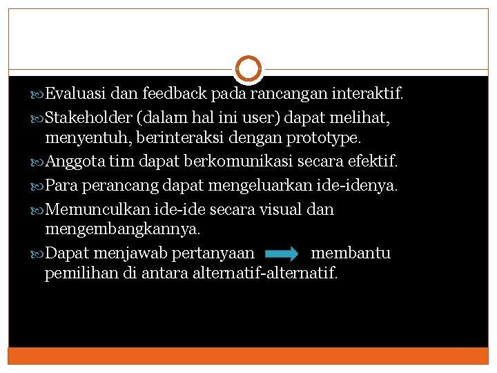 Evaluasi dan feedback pada rancangan interaktif. Stakeholder (dalam hal ini user) dapat melihat,
