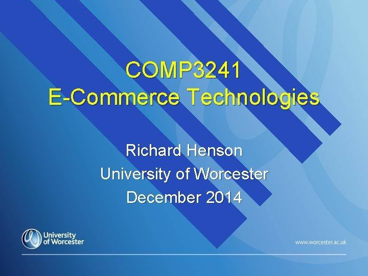 COMP 3241 E-Commerce Technologies Richard Henson University of Worcester December 2014