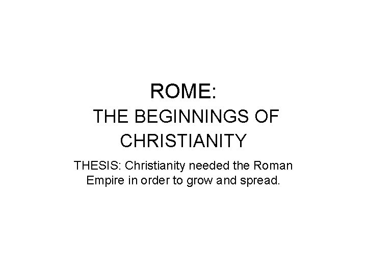 ROME: THE BEGINNINGS OF CHRISTIANITY THESIS: Christianity needed the Roman Empire in order to