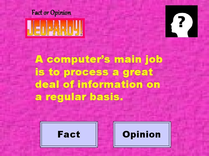 Fact or Opinion A computer's main job is to process a great deal of