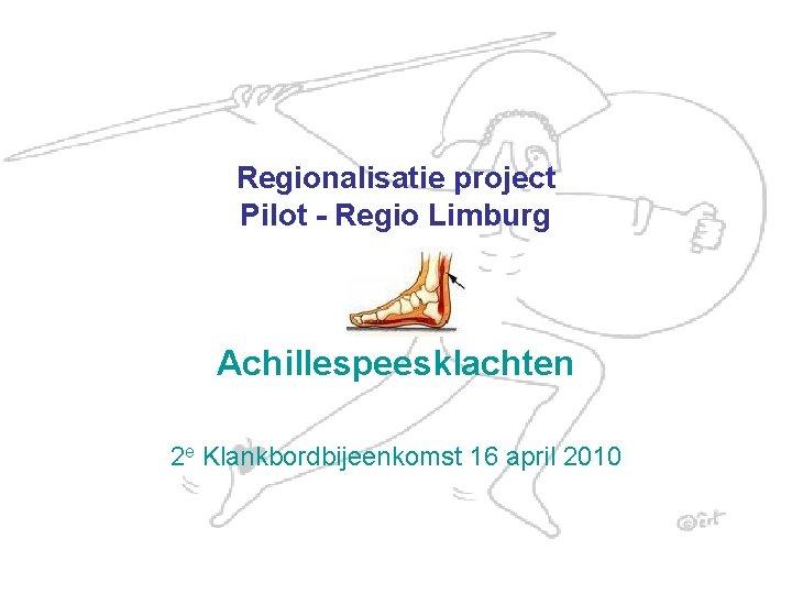 Regionalisatie project Pilot - Regio Limburg Achillespeesklachten 2 e Klankbordbijeenkomst 16 april 2010