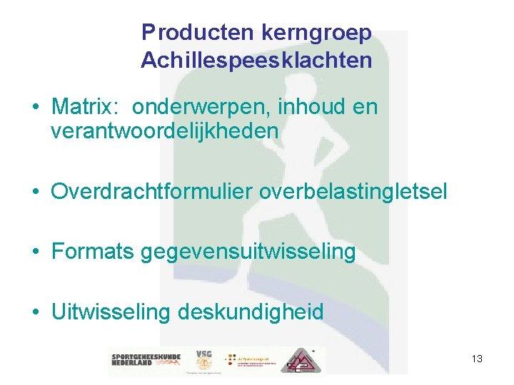 Producten kerngroep Achillespeesklachten • Matrix: onderwerpen, inhoud en verantwoordelijkheden • Overdrachtformulier overbelastingletsel • Formats