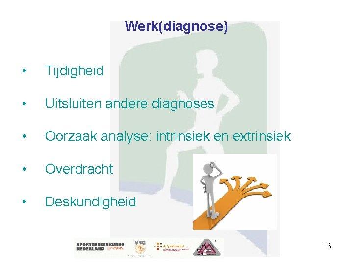 Werk(diagnose) • Tijdigheid • Uitsluiten andere diagnoses • Oorzaak analyse: intrinsiek en extrinsiek •