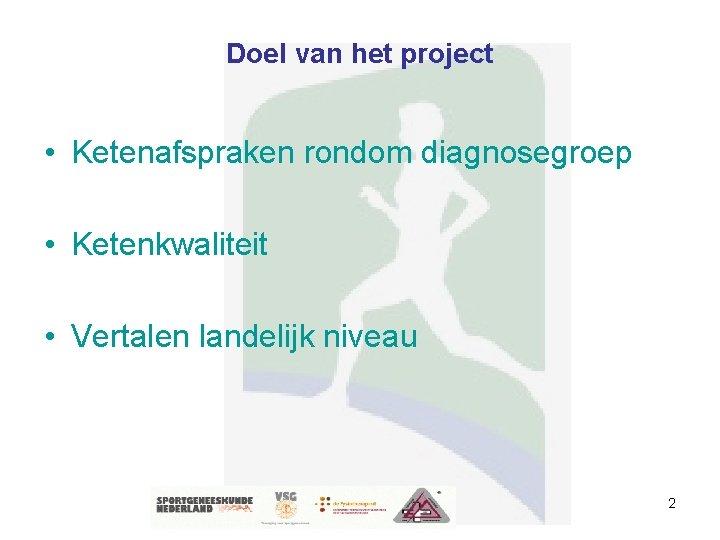 Doel van het project • Ketenafspraken rondom diagnosegroep • Ketenkwaliteit • Vertalen landelijk niveau