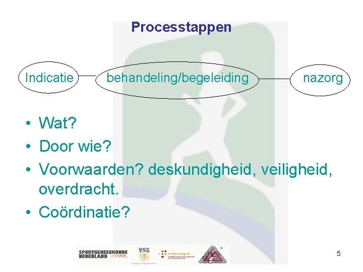 Processtappen Indicatie behandeling/begeleiding nazorg • Wat? • Door wie? • Voorwaarden? deskundigheid, veiligheid, overdracht.