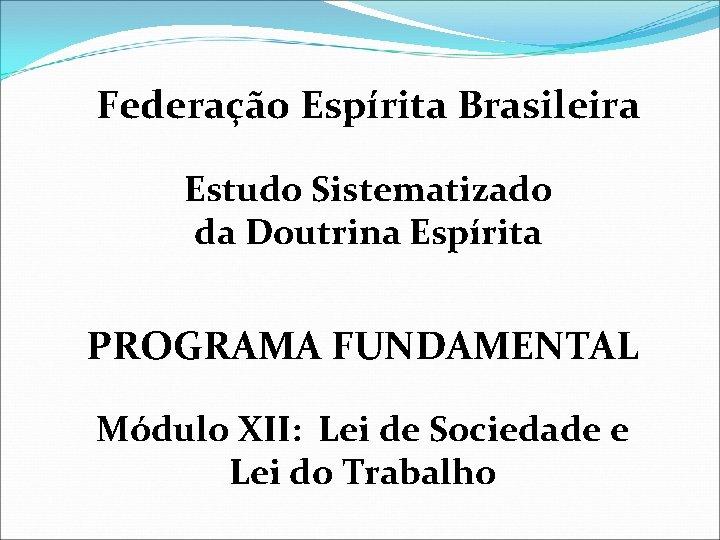 Federação Espírita Brasileira Estudo Sistematizado da Doutrina Espírita PROGRAMA FUNDAMENTAL Módulo XII: Lei de