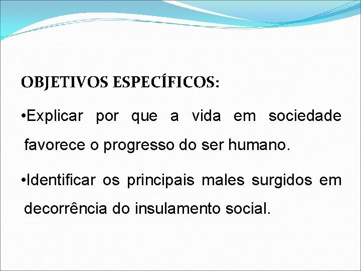 OBJETIVOS ESPECÍFICOS: • Explicar por que a vida em sociedade favorece o progresso do