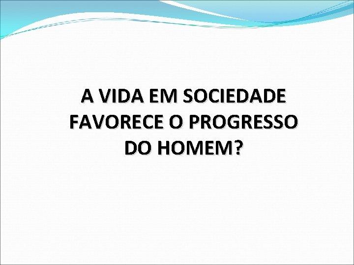 A VIDA EM SOCIEDADE FAVORECE O PROGRESSO DO HOMEM?