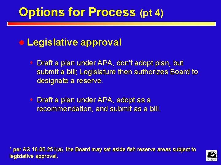 Options for Process (pt 4) l Legislative approval s Draft a plan under APA,