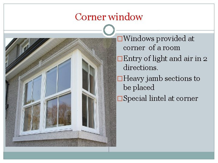 Corner window �Windows provided at corner of a room �Entry of light and air