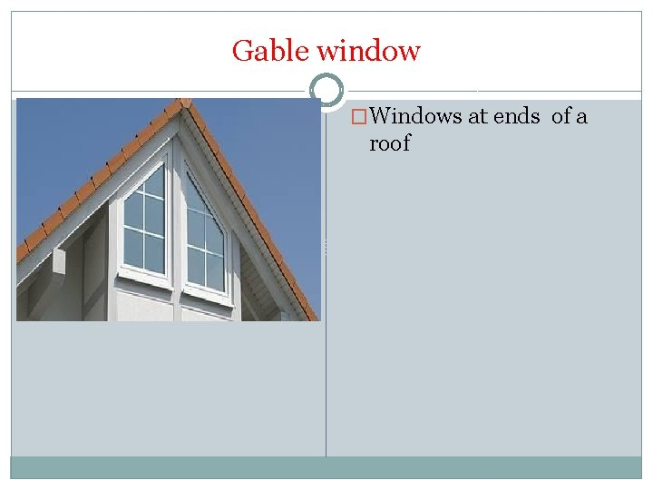 Gable window �Windows at ends of a roof