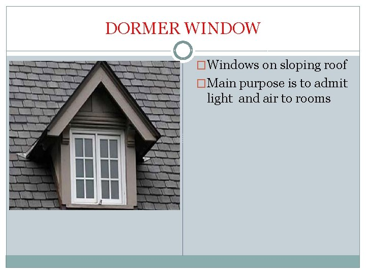 DORMER WINDOW �Windows on sloping roof �Main purpose is to admit light and air