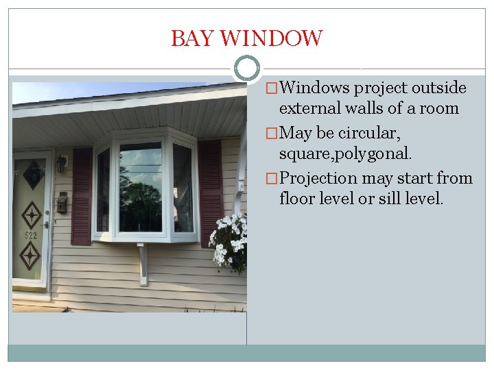 BAY WINDOW �Windows project outside external walls of a room �May be circular, square,