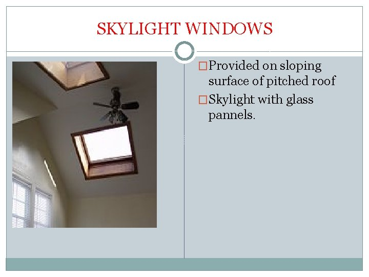 SKYLIGHT WINDOWS �Provided on sloping surface of pitched roof �Skylight with glass pannels.