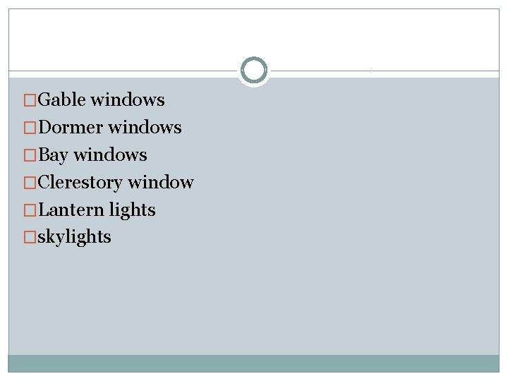 �Gable windows �Dormer windows �Bay windows �Clerestory window �Lantern lights �skylights