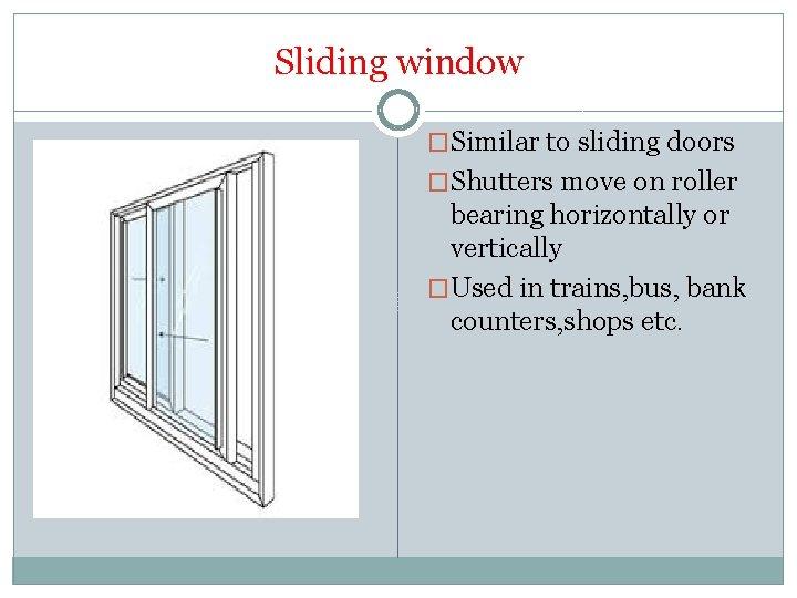 Sliding window �Similar to sliding doors �Shutters move on roller bearing horizontally or vertically