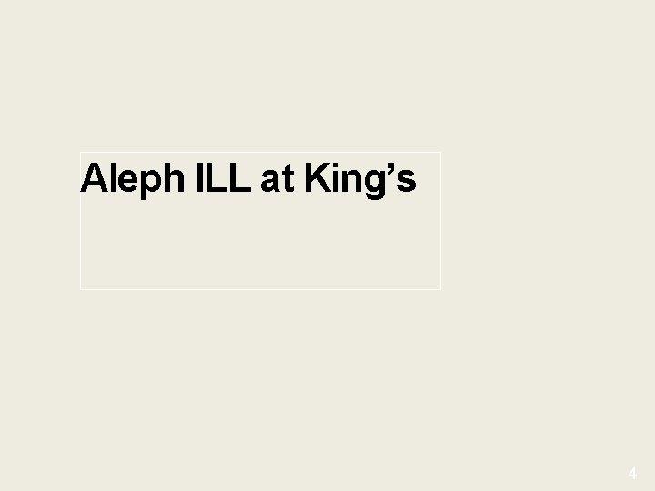 Aleph ILL at King's 4