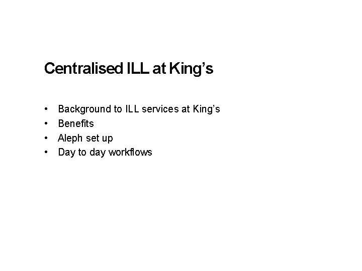 Centralised ILL at King's • • Background to ILL services at King's Benefits Aleph
