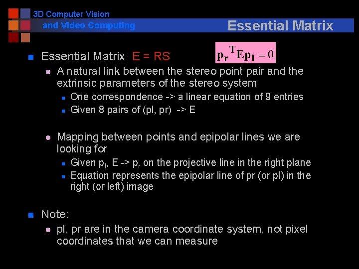 3 D Computer Vision and Video Computing n Essential Matrix E = RS l